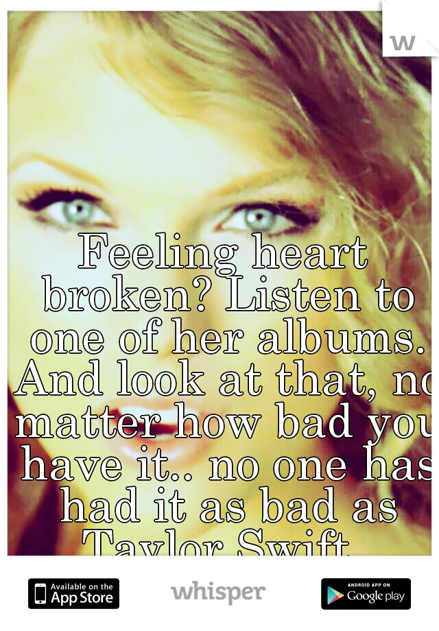 Feeling heart broken? Listen to one of her albums. And look at that, no matter how bad you have it.. no one has had it as bad as Taylor Swift.