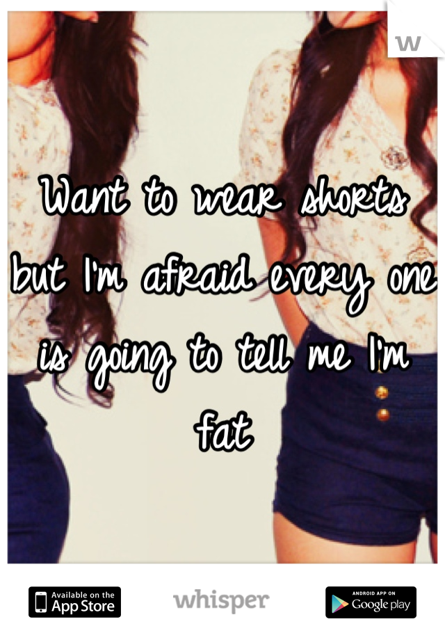 Want to wear shorts but I'm afraid every one is going to tell me I'm fat
