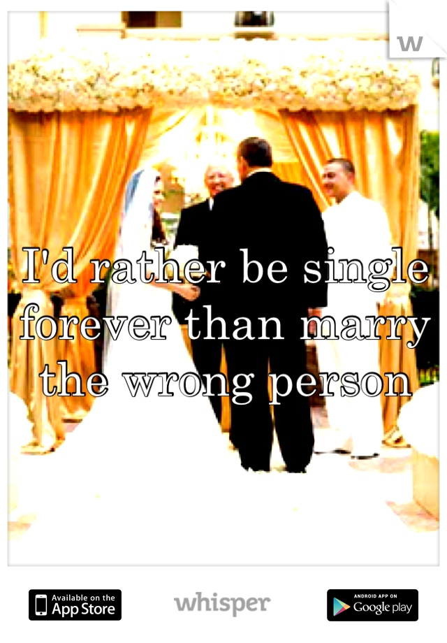 I'd rather be single forever than marry the wrong person