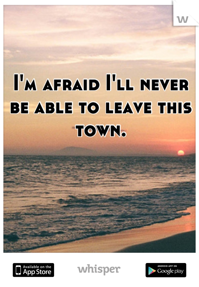 I'm afraid I'll never be able to leave this town.