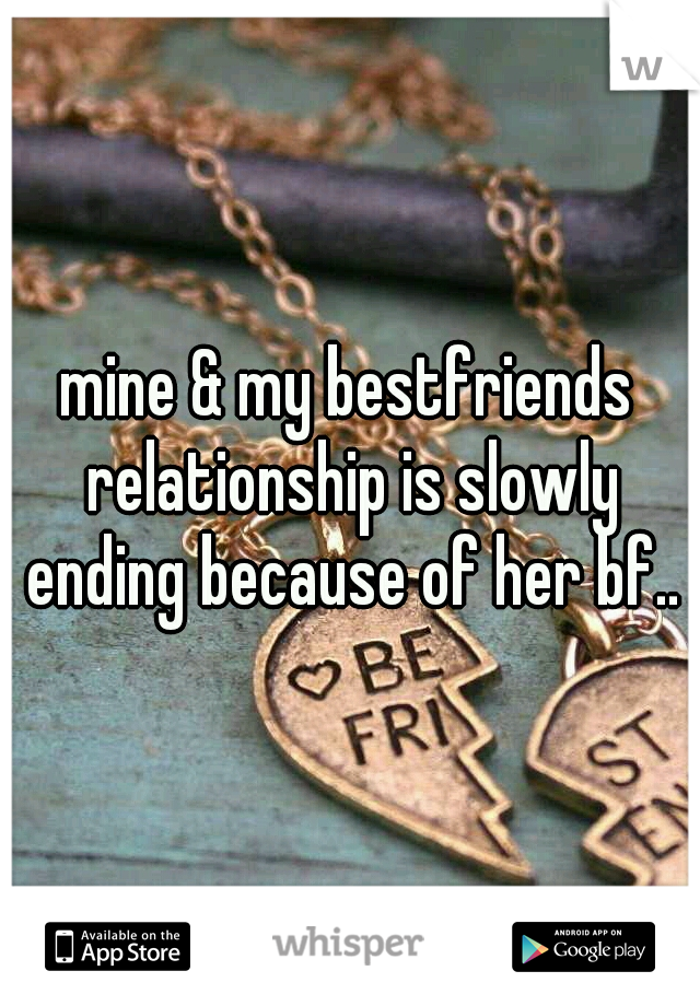 mine & my bestfriends relationship is slowly ending because of her bf..
