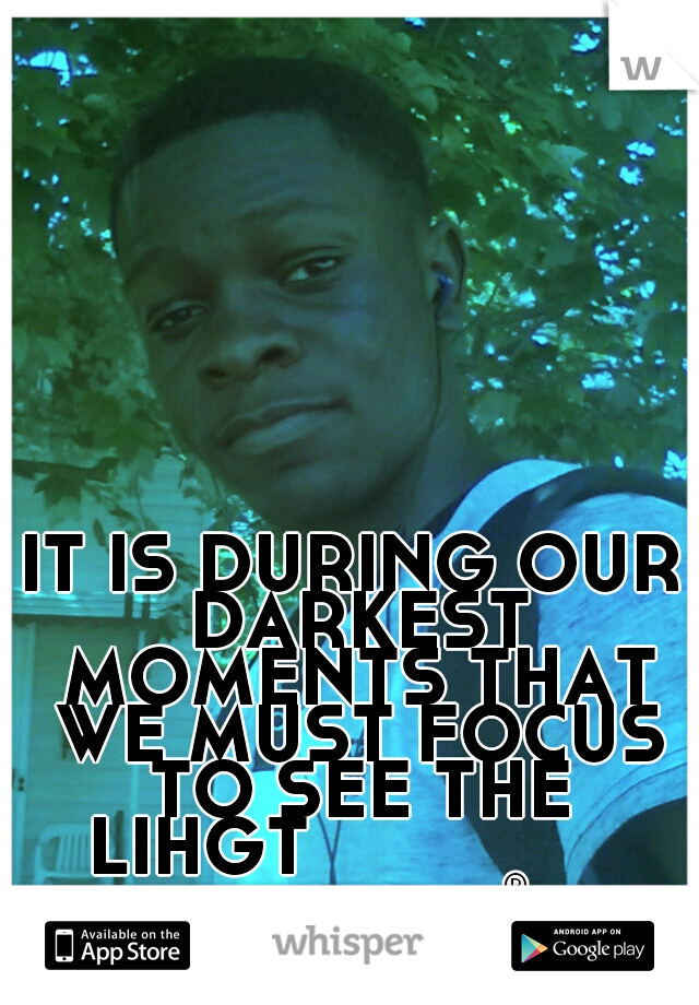 IT IS DURING OUR DARKEST MOMENTS THAT WE MUST FOCUS TO SEE THE LIHGT                mackenzie®