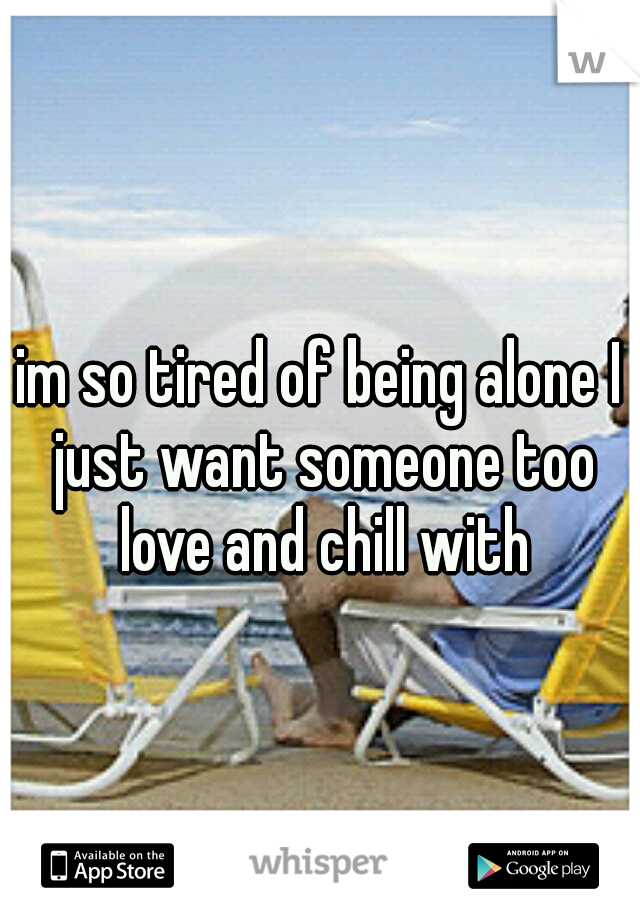 im so tired of being alone I just want someone too love and chill with