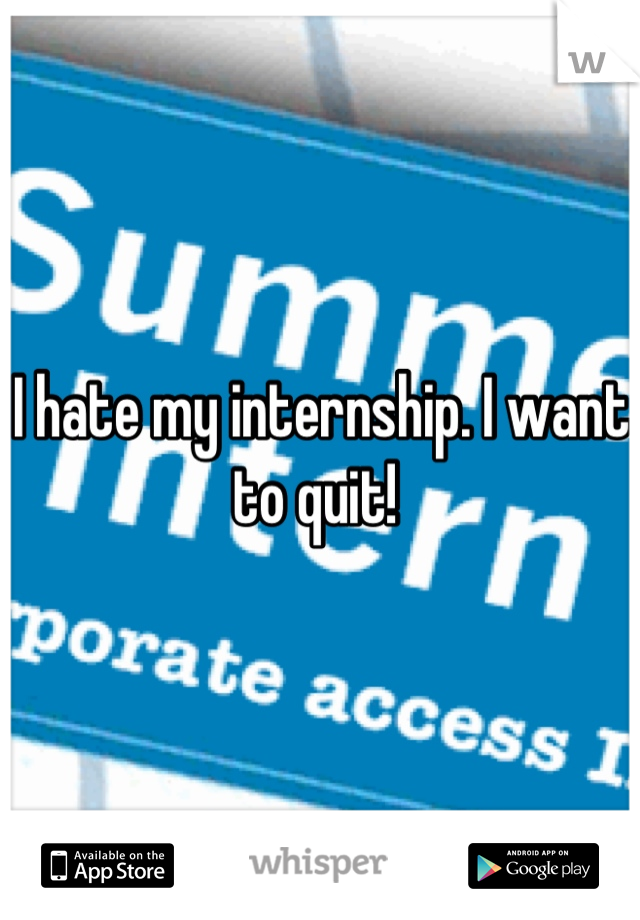 I hate my internship. I want to quit!