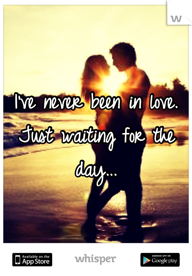 I've never been in love. Just waiting for the day...