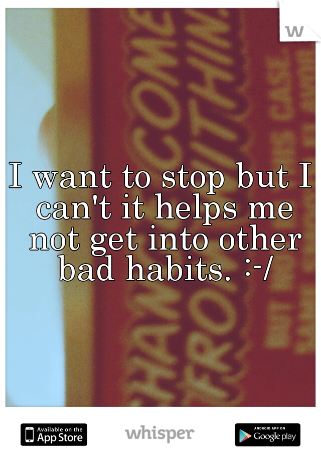 I want to stop but I can't it helps me not get into other bad habits. :-/