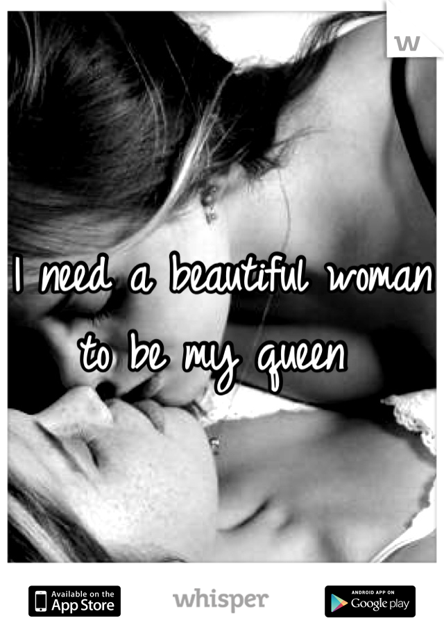 I need a beautiful woman to be my queen