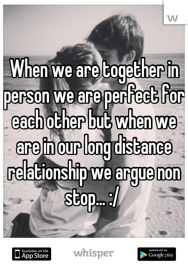 When we are together in person we are perfect for each other but when we are in our long distance relationship we argue non stop... :/