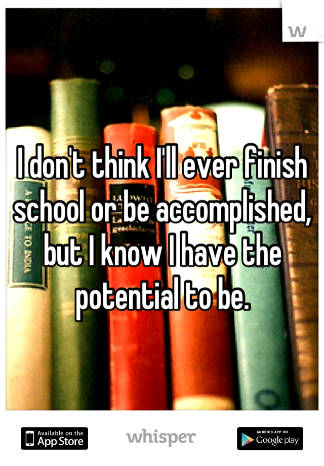 I don't think I'll ever finish school or be accomplished, but I know I have the potential to be.