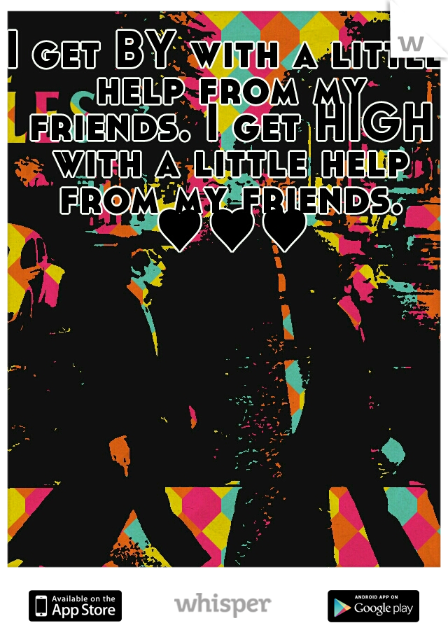 I get BY with a little help from my friends. I get HIGH with a little help from my friends. ♥♥♥