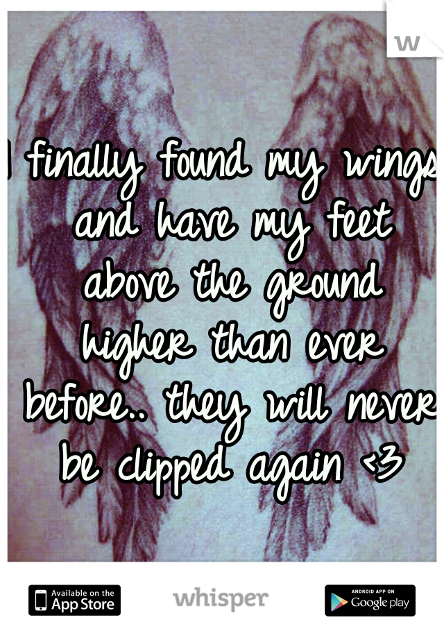 I finally found my wings and have my feet above the ground higher than ever before.. they will never be clipped again <3