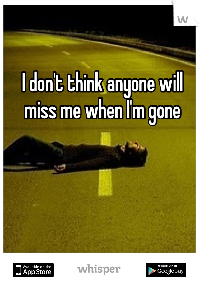 I don't think anyone will miss me when I'm gone