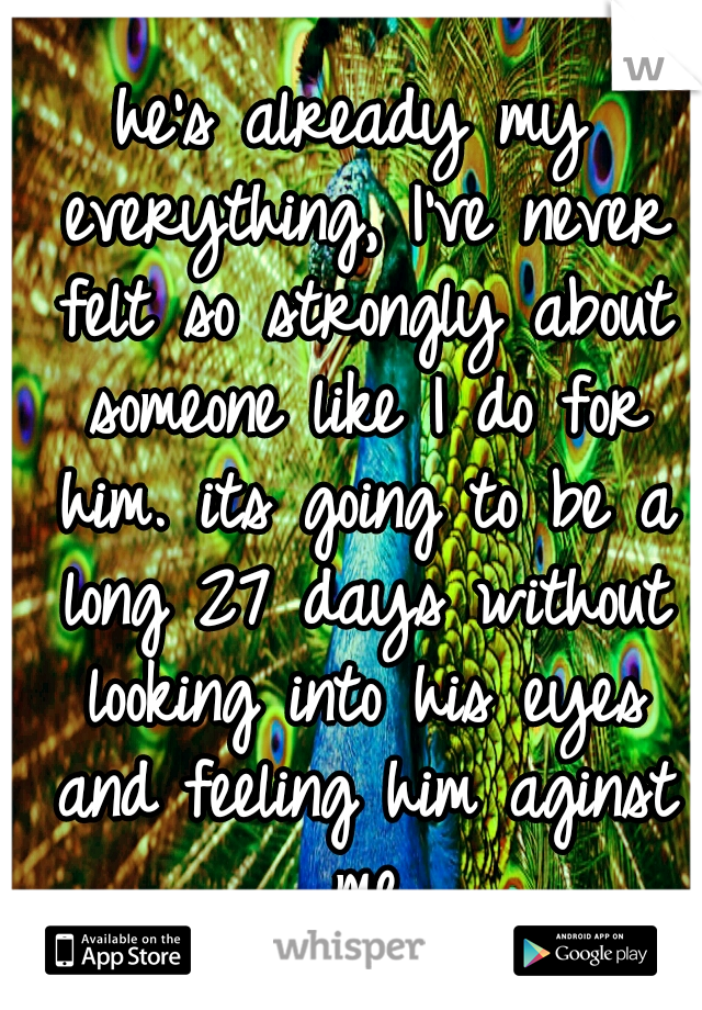 he's already my everything, I've never felt so strongly about someone like I do for him. its going to be a long 27 days without looking into his eyes and feeling him aginst me