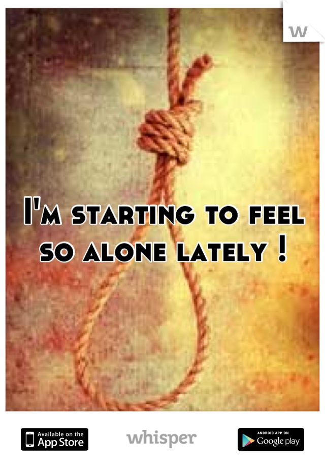 I'm starting to feel so alone lately !