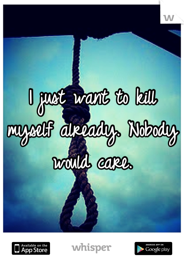 I just want to kill myself already. Nobody would care.