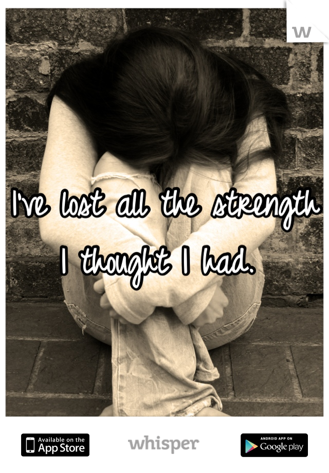 I've lost all the strength I thought I had.