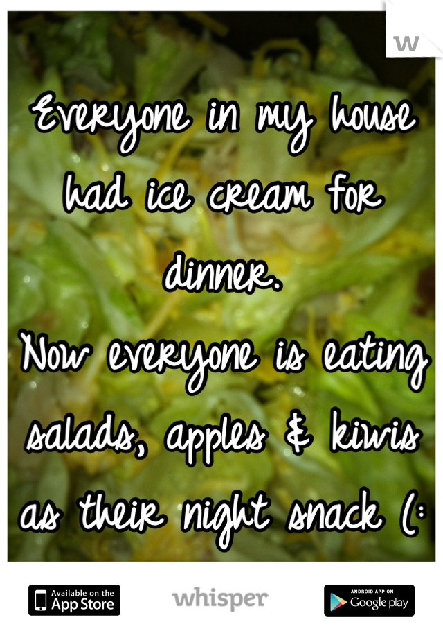 Everyone in my house had ice cream for dinner.  Now everyone is eating salads, apples & kiwis as their night snack (: