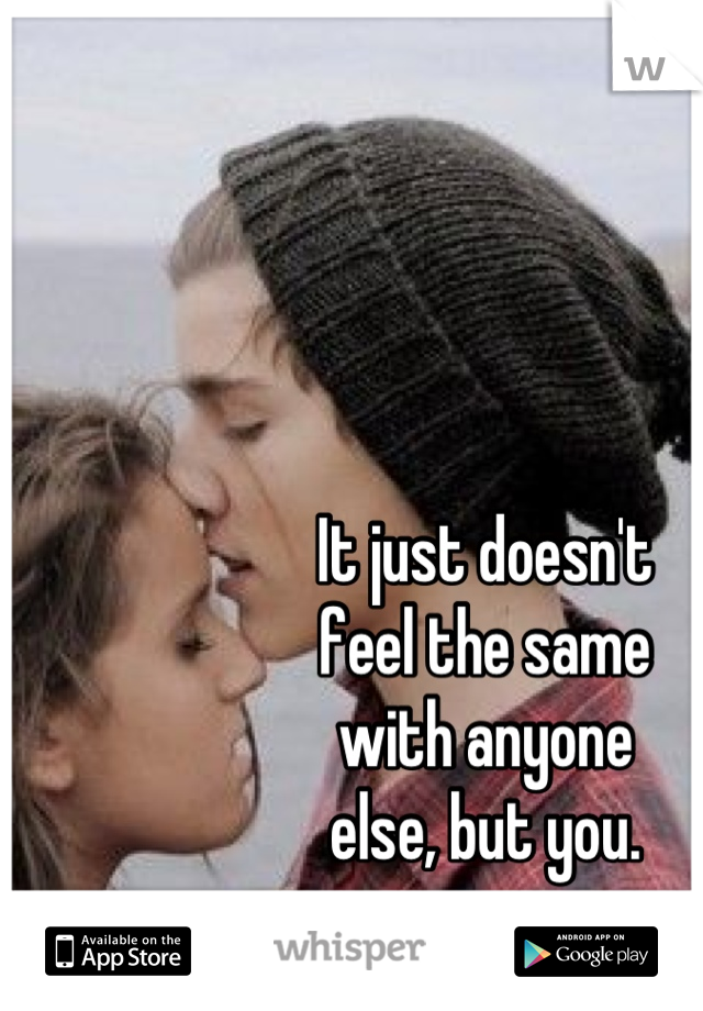 It just doesn't feel the same with anyone else, but you.
