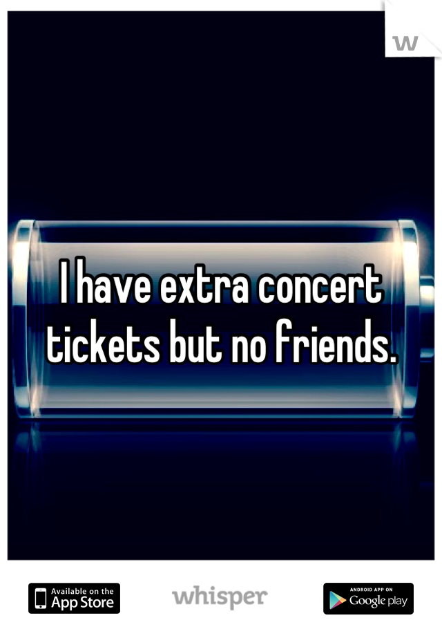 I have extra concert tickets but no friends.