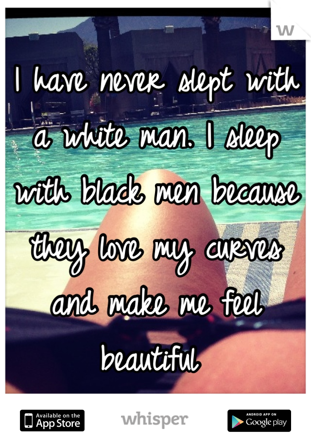 I have never slept with a white man. I sleep with black men because they love my curves and make me feel beautiful