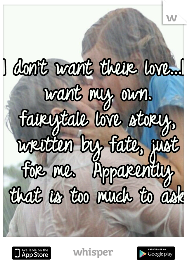 I don't want their love...I want my own. fairytale love story, written by fate, just for me.  Apparently that is too much to ask.