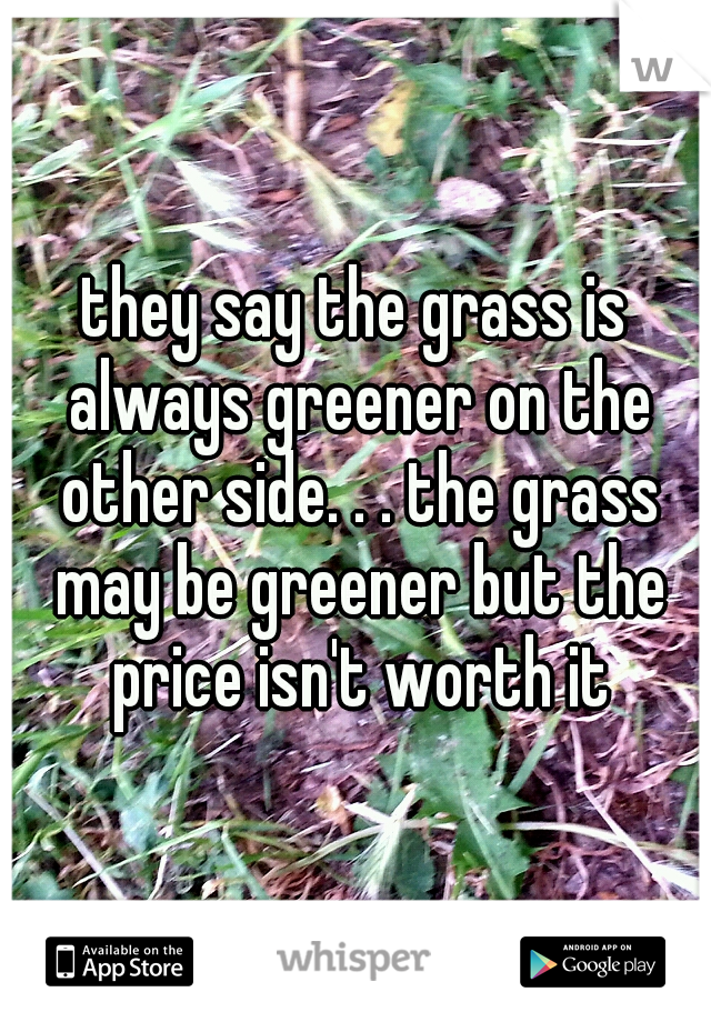 they say the grass is always greener on the other side. . . the grass may be greener but the price isn't worth it