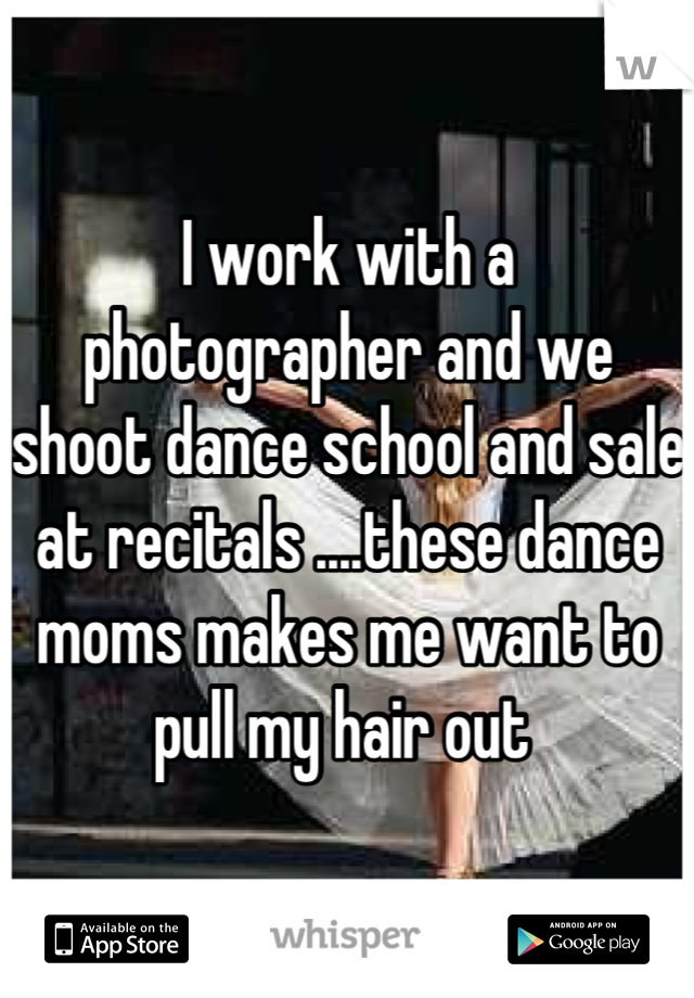 I work with a photographer and we shoot dance school and sale at recitals ....these dance moms makes me want to pull my hair out