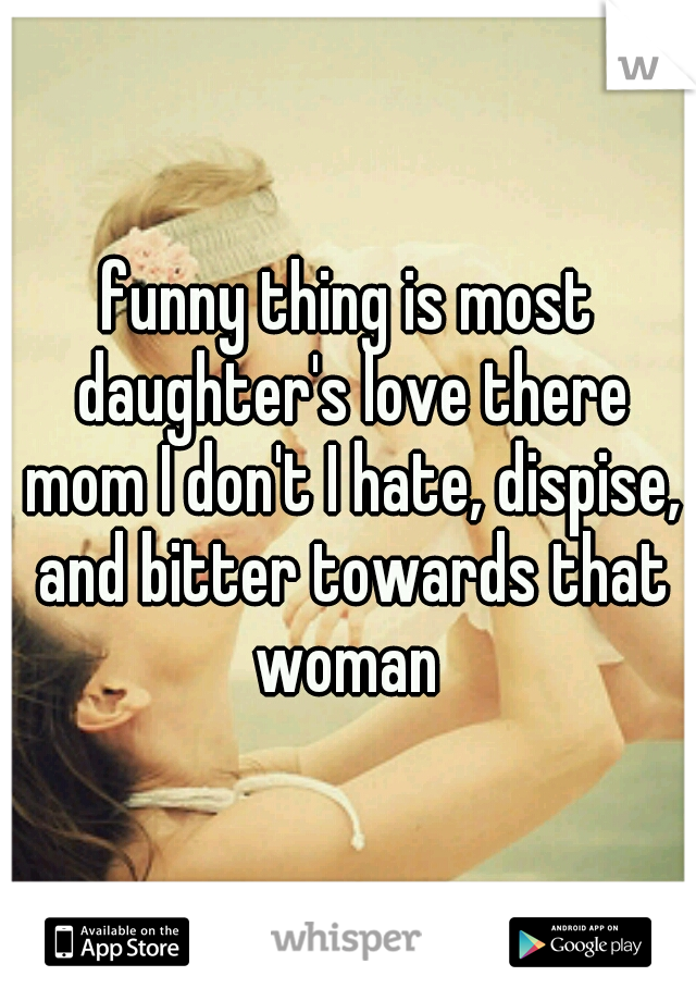 funny thing is most daughter's love there mom I don't I hate, dispise, and bitter towards that woman