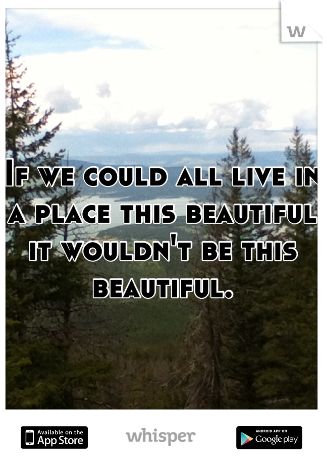 If we could all live in a place this beautiful it wouldn't be this beautiful.