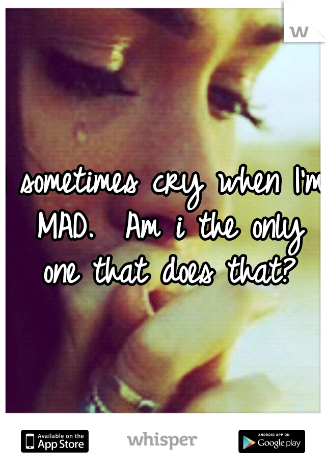 I sometimes cry when I'm MAD.  Am i the only one that does that?