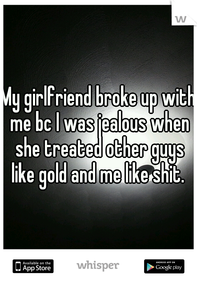 My girlfriend broke up with me bc I was jealous when she treated other guys like gold and me like shit.