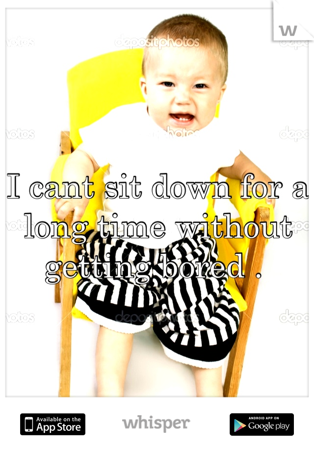 I cant sit down for a long time without getting bored .