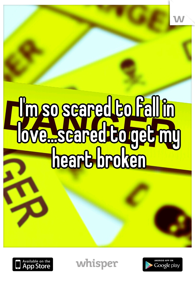 I'm so scared to fall in love...scared to get my heart broken