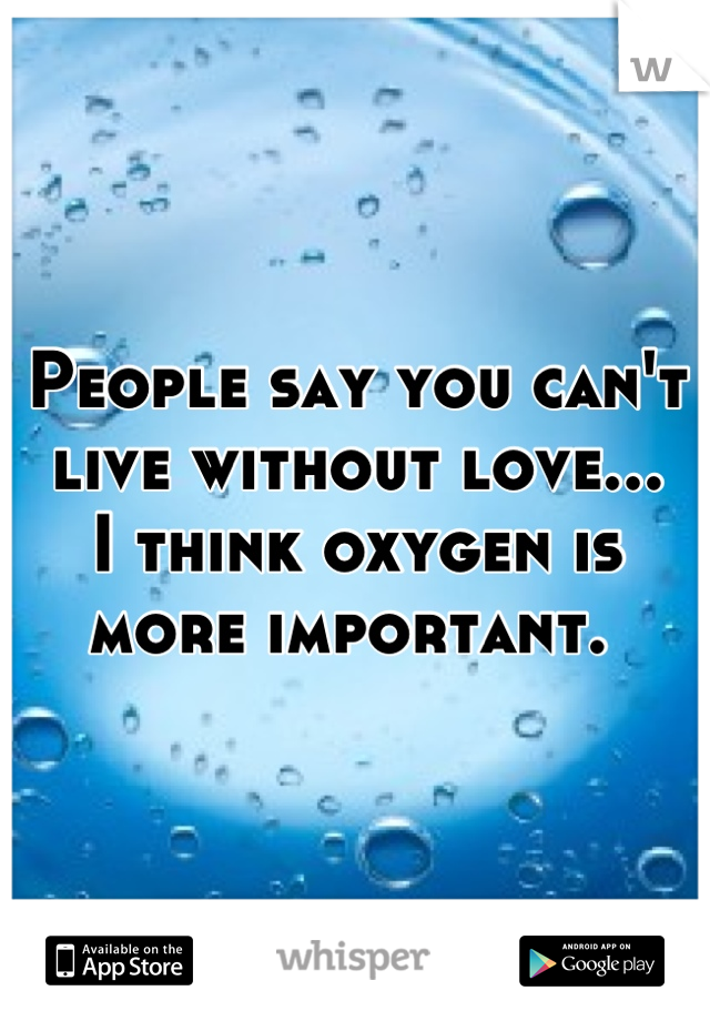 People say you can't live without love... I think oxygen is more important.
