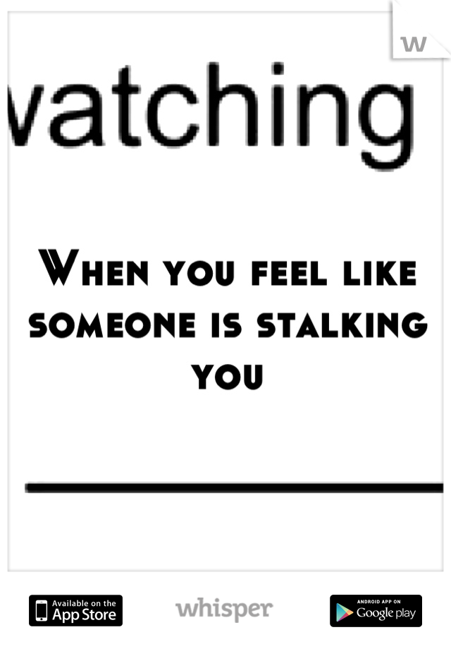 When you feel like someone is stalking you