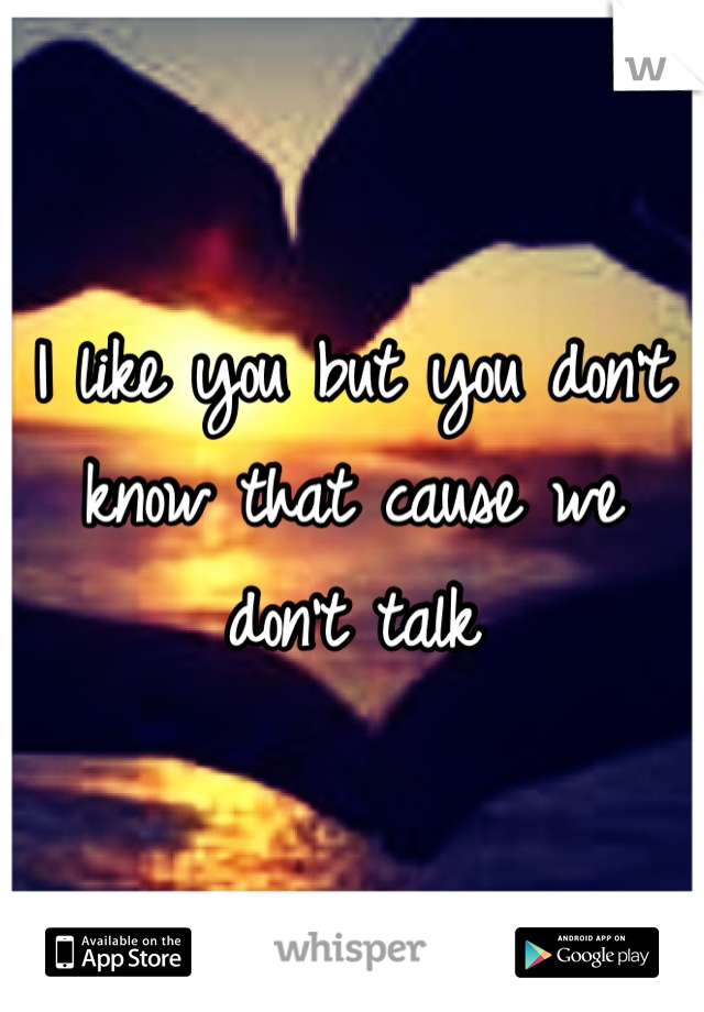 I like you but you don't know that cause we don't talk