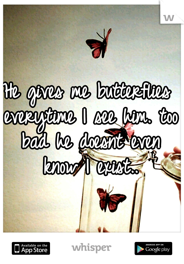 He gives me butterflies everytime I see him. too bad he doesnt even know I exist..