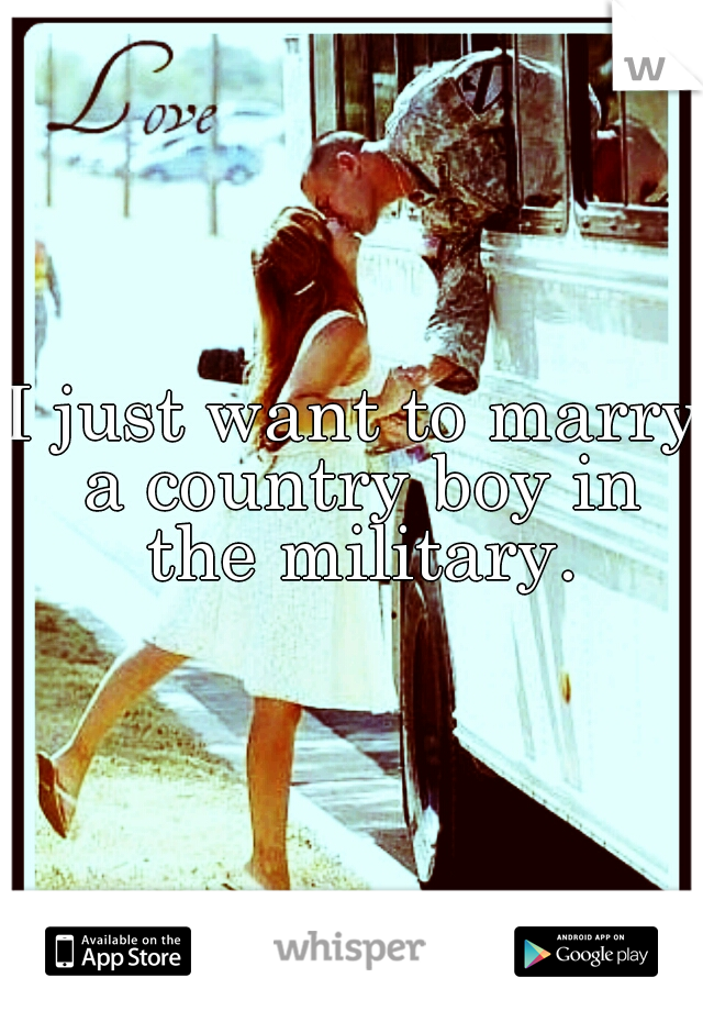 I just want to marry a country boy in the military.