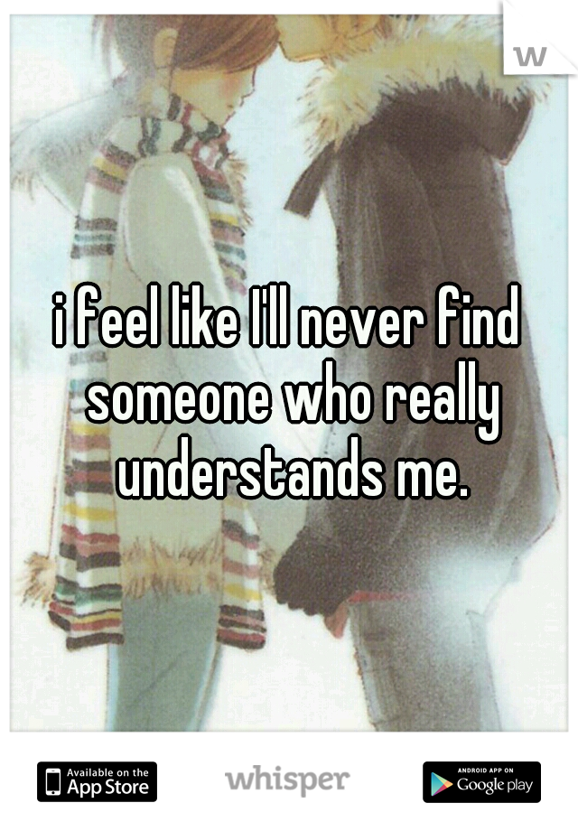 i feel like I'll never find someone who really understands me.