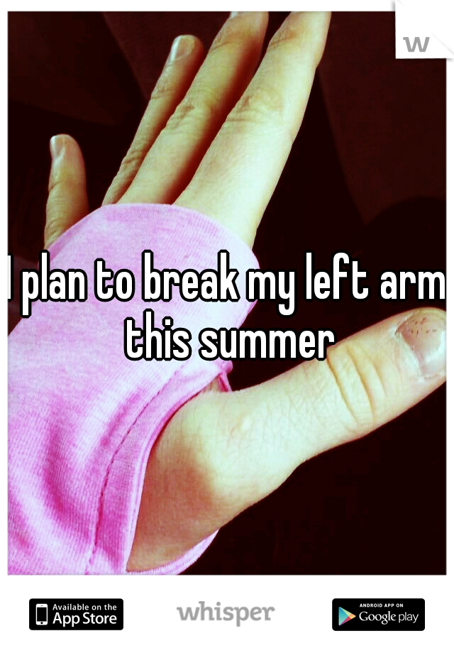 I plan to break my left arm this summer