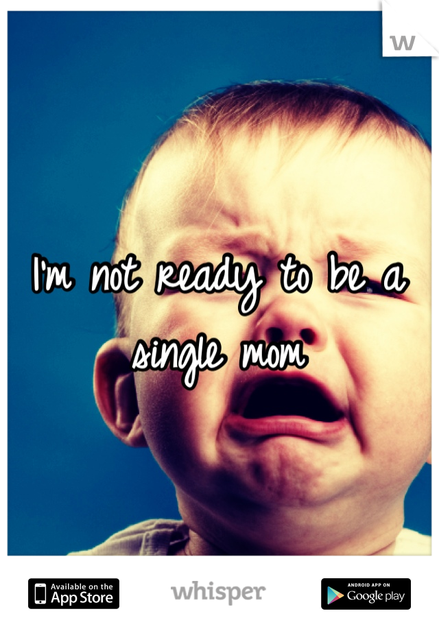 I'm not ready to be a single mom