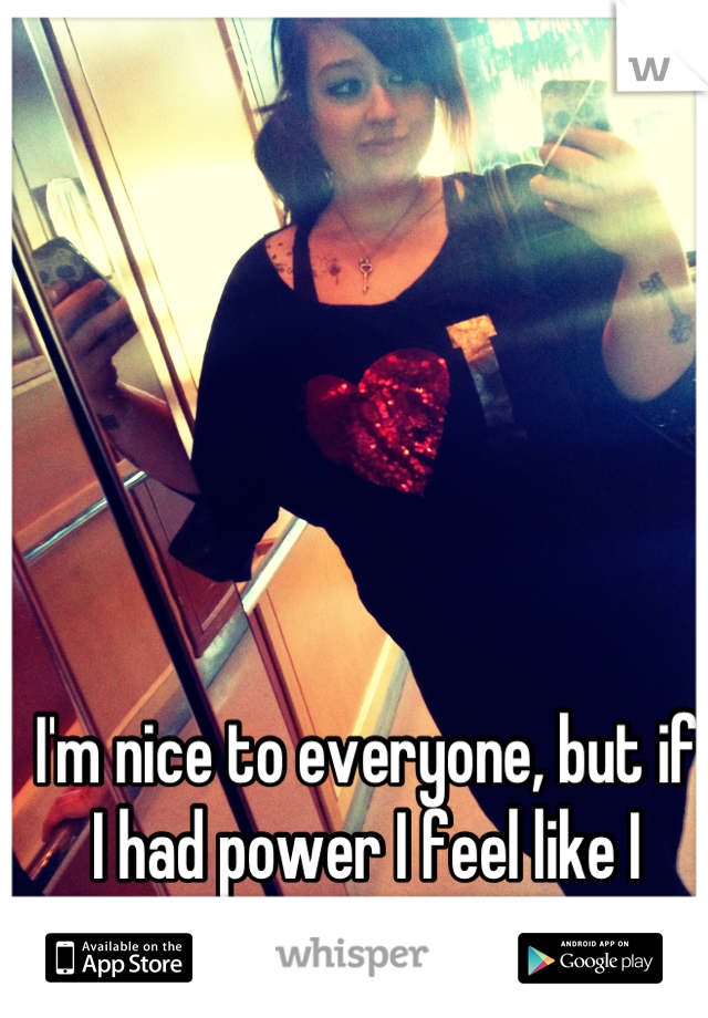 I'm nice to everyone, but if I had power I feel like I would abuse it.