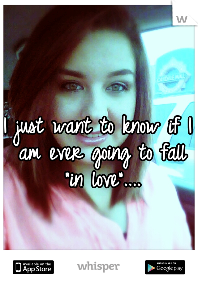 """I just want to know if I am ever going to fall """"in love""""...."""
