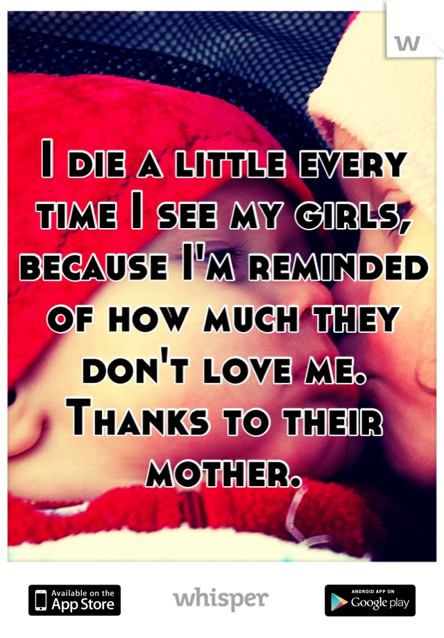 I die a little every time I see my girls, because I'm reminded of how much they don't love me. Thanks to their mother.