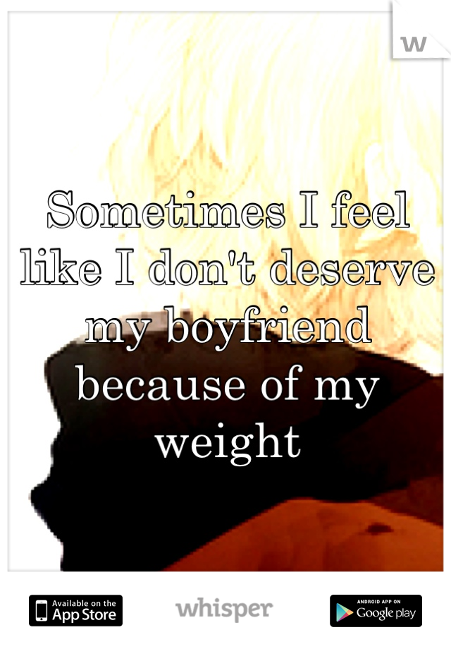Sometimes I feel like I don't deserve my boyfriend because of my weight