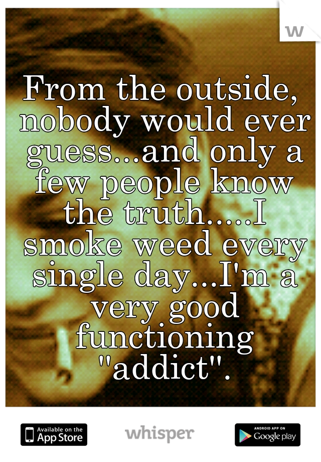 From the outside, nobody would ever guess...and only a few people know the truth.....I smoke weed every single day...I'm a very good functioning ''addict''.