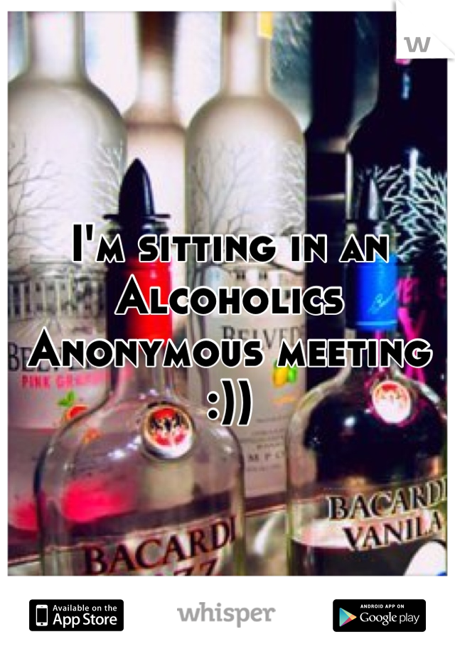 I'm sitting in an Alcoholics Anonymous meeting :))