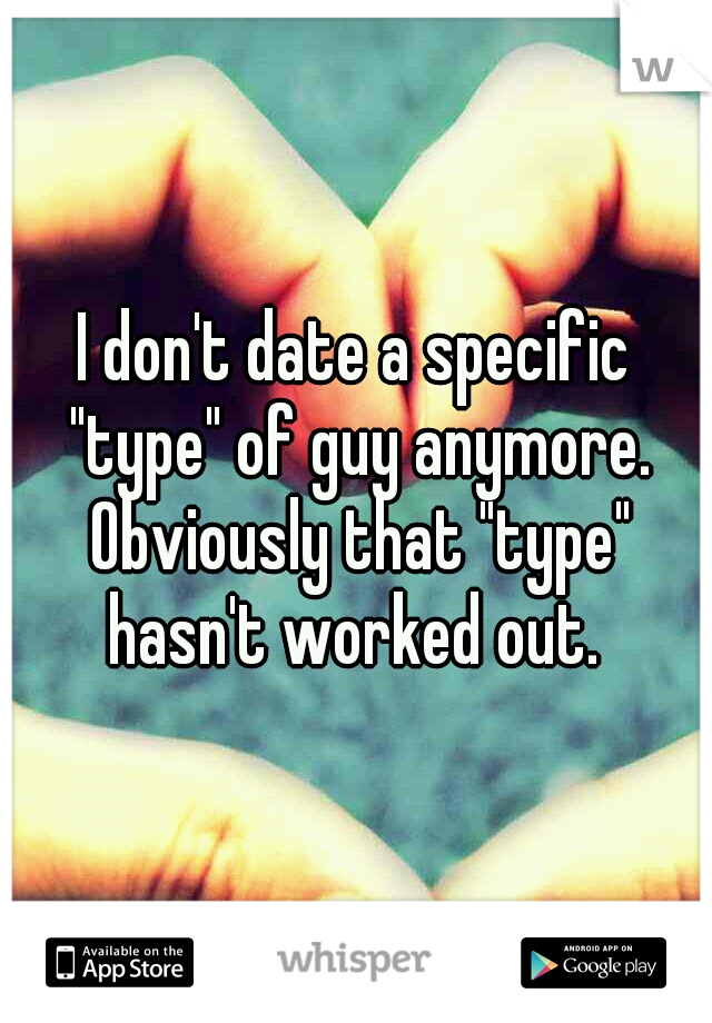 "I don't date a specific ""type"" of guy anymore. Obviously that ""type"" hasn't worked out."