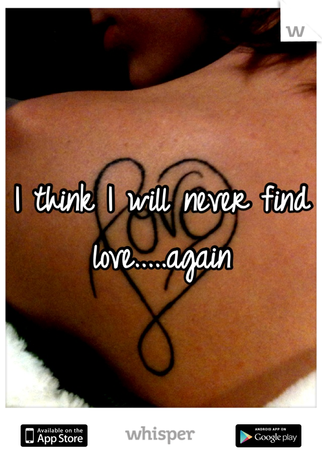 I think I will never find love.....again