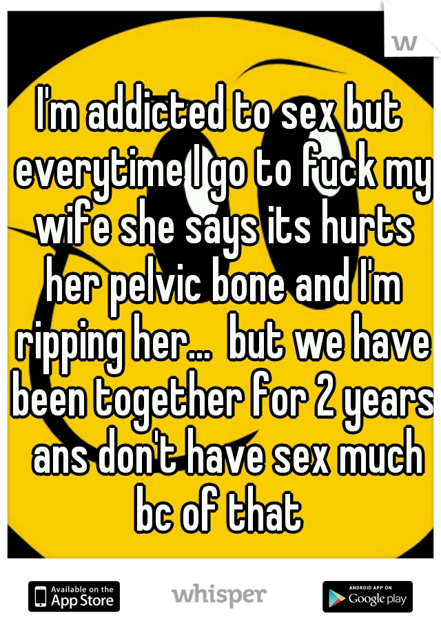 I'm addicted to sex but everytime I go to fuck my wife she says its hurts her pelvic bone and I'm ripping her...  but we have been together for 2 years  ans don't have sex much bc of that
